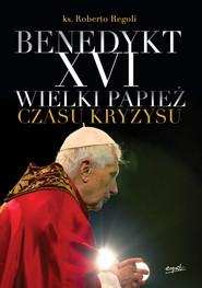 okładka Benedykt XVI. Wielki papież czasu kryzysu, Ebook   ks. Roberto Regoli