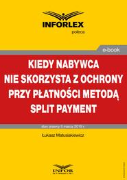okładka Kiedy nabywca nie skorzysta z ochrony przy płatności metodą split payment, Ebook   Łukasz Matusiakiewicz