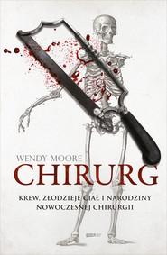 okładka Chirurg. Krew, złodzieje ciał i narodziny nowoczesnej chirurgii, Ebook | Wendy  Moore