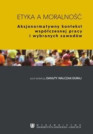 okładka Etyka a moralność. Aksjonormatywny kontekst współczesnej pracy i wybranych zawodów, Ebook   Danuta Walczak-Duraj