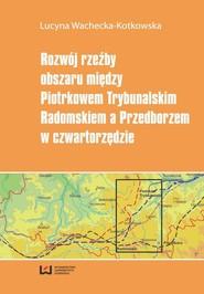 okładka Rozwój rzeźby obszaru między Piotrkowem Trybunalskim, Radomskiem a Przedborzem w czwartorzędzie, Ebook   Lucyna  Wachecka-Kotkowska