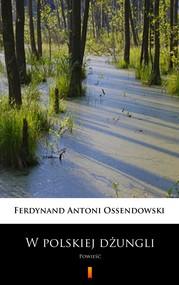 okładka W polskiej dżungli, Ebook | Ferdynand Antoni Ossendowski