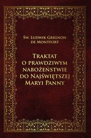 okładka Traktat o prawdziwym nabożeństwie do Najświętszej Maryi Panny, Ebook | de Monfort Ludwik Maria Grignion