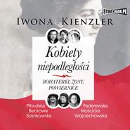 okładka Kobiety niepodległości. Bohaterki, żony, powiernice, Audiobook | Iwona Kienzler