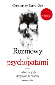 okładka Rozmowy z psychopatami. Podróż w głąb umysłów potworów, Książka | Christopher Berry-Dee
