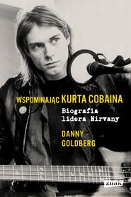 okładka Wspominając Kurta Cobaina. Biografia lidera Nirvany, Ebook | Danny Goldberg
