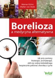 okładka Borelioza a medycyna alternatywna. Jak przy pomocy litoterapii, aromaterapii, ziół czy srebra koloidalnego bezpiecznie pokonać chorobę z Lyme, Ebook | Werner Kuhni