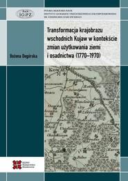 okładka Transformacja krajobrazu wschodnich Kujaw w kontekście zmian użytkowania ziemi i osadnictwa (1770-1970), Ebook | Bożena  Degórska
