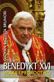 okładka Benedykt XVI. Wiara i proroctwo pierwszego papieża emeryta w historii, Ebook | Giovan Battista Brunori