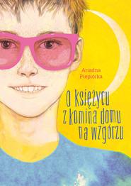 okładka O księżycu z komina domu na wzgórzu, Audiobook | Piepiórka Ariadna