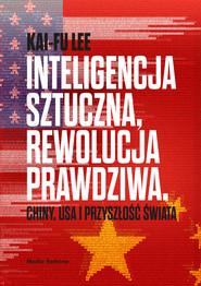 okładka Inteligencja sztuczna, rewolucja prawdziwa. Chiny, USA i przyszłość świata, Ebook | Kai-Fu Lee