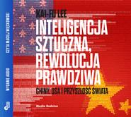 okładka Inteligencja sztuczna, rewolucja prawdziwa. Chiny, USA i przyszłość świata, Audiobook   Kai-Fu Lee