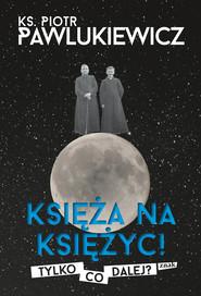okładka Księża na Księżyc! Tylko co dalej?, Ebook | ks. Piotr Pawlukiewicz