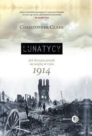 okładka Lunatycy. Jak Europa poszła na wojnę w roku 1914, Ebook | Clark Christopher