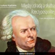 okładka Między zdradą, a służbą Rzeczpospolitej, Audiobook | Kądziela Łukasz