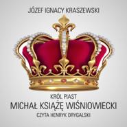 okładka Król Piast: Michał książę Wiśniowiecki, Audiobook | Józef Ignacy Kraszewski
