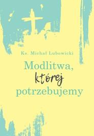 okładka Modlitwa, której potrzebujemy, Ebook | Ks. Michał Lubowicki