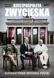 okładka Rzeczpospolita zwycięska. Alternatywna historia Polski, Ebook | Ziemowit Szczerek