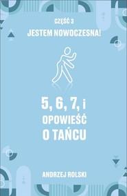 okładka 5, 6, 7, i Opowieść o tańcu. Część 3: Jestem nowoczesna!, Ebook | Andrzej  Rolski