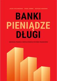 okładka Banki, pieniądze, długi, Ebook | Jacek Chołoniewski, Paweł Górnik, Mateusz Siekierski.