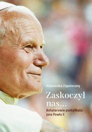 okładka Zaskoczył nas... Bohaterowie pontyfikatu Jana Pawła II, Ebook | Zapotoczny Aleksandra