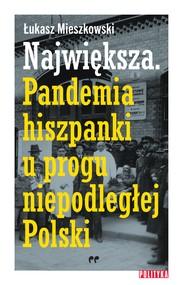 okładka Największa. Pandemia hiszpanki u progu niepodległej Polski, Ebook | Łukasz Mieszkowski
