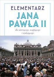 okładka Elementarz Jana Pawła II. Dla wierzącego, wątpiącego i szukającego, Książka   Jan Paweł II