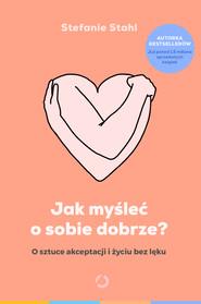 okładka Jak myśleć o sobie dobrze? O sztuce akceptacji i życiu bez lęku, Ebook | Stefanie Stahl
