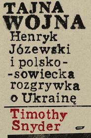 okładka Tajna wojna. Henryk Józewski i polsko-sowiecka rozgrywka o Ukrainę., Książka | Timothy Snyder