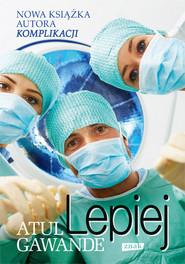 okładka Lepiej. Zapiski chirurga o efektywności medycyny, Książka | Atul Gawande