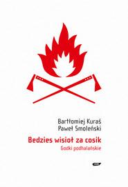 okładka Bedzies wisioł za cosik. Godki podhalańskie, Książka | Paweł Smoleński, Bartłomiej Kuraś