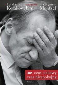 okładka Czas ciekawy, czas niespokojny. Z Leszkiem Kołakowskim rozmawia Zbigniew Mentzel. Część I, Książka   Leszek Kołakowski, Zbigniew Mentzel