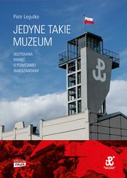 okładka Jedyne takie muzeum. Odzyskana pamięć o Powstaniu Warszawskim, Książka   Piotr Legutko