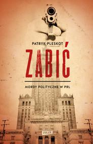 okładka Zabić. Mordy polityczne PRL, Książka | Patryk Pleskot