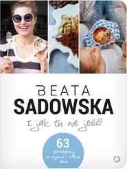 okładka I jak tu nie jeść!, Książka | Beata Sadowska
