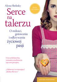 okładka Serce na talerzu. O miłości, gotowaniu i odkrywaniu życiowej pasji , Książka | Shelasky Alyssa