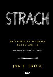 okładka Strach. Antysemityzm w Polsce tuż po wojnie.  Historia moralnej zapaści  , Książka | Tomasz Gross Jan