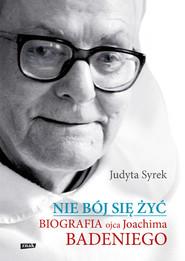 okładka Nie bój się żyć. Biografia Ojca Joachima Badeniego, Książka | Judyta  Syrek