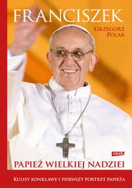okładka Franciszek. Papież wielkiej nadziei, Książka | Grzegorz Polak