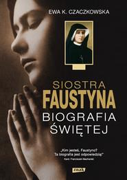 okładka Siostra Faustyna. Biografia Świętej, Książka | K. Czaczkowska Ewa