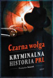 okładka Czarna wołga. Kryminalna historia  PRL..., Książka   Przemysław Semczuk