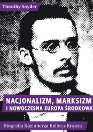 okładka Nacjonalizm, marksizm i nowoczesna Europa Środkowa. Biografia Kazimierza Kelles-Krauza (1872-1905), Książka | Timothy Snyder