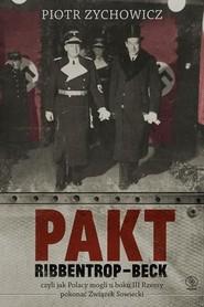 okładka Pakt Ribbentrop-Beck. Czyli jak Polacy mogli u boku III Rzeszy pokonać Związek Sowiecki, Książka | Piotr Zychowicz