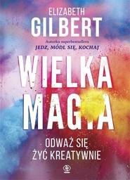 okładka Wielka Magia. Odważ się żyć kreatywnie, Książka | Elizabeth Gilbert