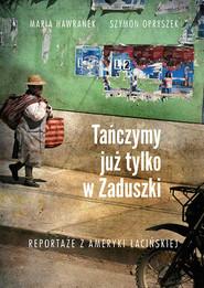 okładka Tańczymy już tylko w Zaduszki. Reportaże z Ameryki Łacińskie, Książka | Szymon Opryszek, Maria Hawranek
