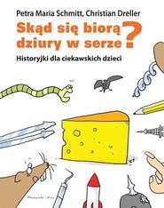 okładka Skąd się biorą dziury w serze? Historyjki dla ciekawskich dzieci, Książka | Christian Dreller, Maria Schmitt Petra