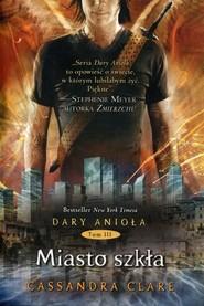 okładka Dary Anioła. Tom 3. Miasto szkła, Książka | Cassandra Clare