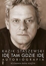 okładka Idę tam gdzie idę. Kazik Staszewski. Autobiografia, Książka | Kazik Staszewski, Rafał Księżyk
