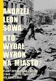 okładka Kto wydał wyrok na miasto? Plany operacyjne ZWZ AK (1940-1944) i sposoby ich realizacji, Książka | Andrzej Leon Sowa