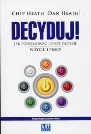 okładka Decyduj! Jak podejmować lepsze decyzje w życiu i pracy, Książka | Chip Heath, Dan Heath